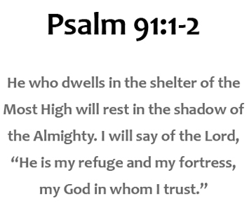"He who dwells in the shelter of the Most High will rest in the shadow of the Almighty. I will say of the Lord, ""He is my refuge and my fortress, my God in whom I trust."""